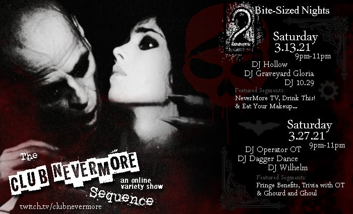 Flyer for Club Nevermore's March events. Shows a picture of what is likely a vampire holding a person by the neck and the text says 'The Club Nevermore Sequence: An Online variety show. 2-Bite sized events. March 13, 2021 at 9 to 11 PM Central Time. Sets by DJ Graveyard Gloria, DJ Hollow, and DJ 10.29 with featured segments Nevermore TV, Drink This!, Eat Your Makeup, and more.'